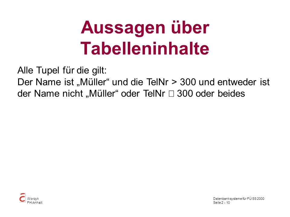 Datenbanksysteme für FÜ SS 2000 Seite 2 - 10 Worzyk FH Anhalt Aussagen über Tabelleninhalte Alle Tupel für die gilt: Der Name ist Müller und die TelNr > 300 und entweder ist der Name nicht Müller oder TelNr 300 oder beides