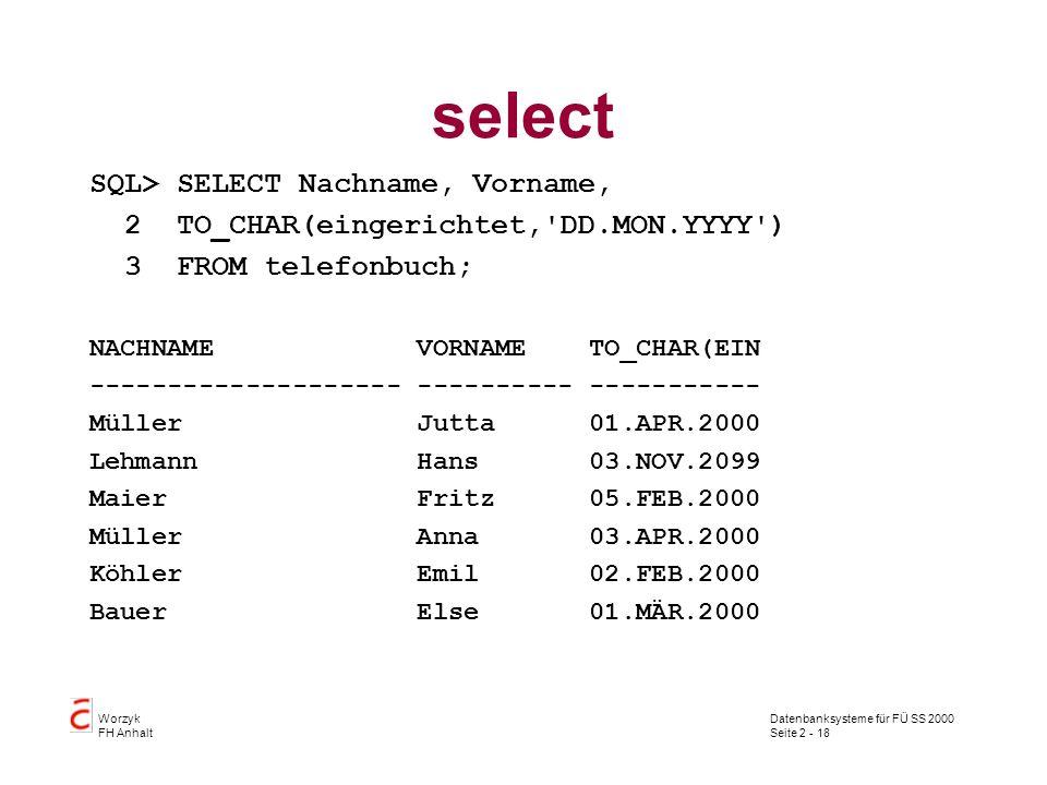 Datenbanksysteme für FÜ SS 2000 Seite 2 - 18 Worzyk FH Anhalt select SQL> SELECT Nachname, Vorname, 2 TO_CHAR(eingerichtet,'DD.MON.YYYY') 3 FROM telef