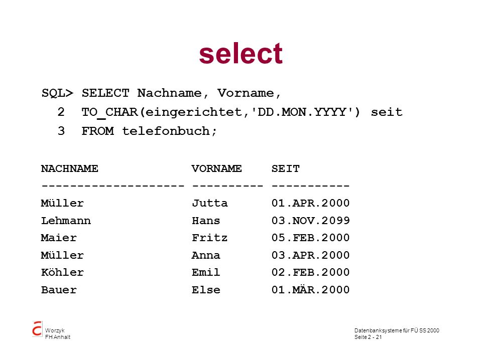 Datenbanksysteme für FÜ SS 2000 Seite 2 - 21 Worzyk FH Anhalt select SQL> SELECT Nachname, Vorname, 2 TO_CHAR(eingerichtet, DD.MON.YYYY ) seit 3 FROM telefonbuch; NACHNAME VORNAME SEIT -------------------- ---------- ----------- Müller Jutta 01.APR.2000 Lehmann Hans 03.NOV.2099 Maier Fritz 05.FEB.2000 Müller Anna 03.APR.2000 Köhler Emil 02.FEB.2000 Bauer Else 01.MÄR.2000