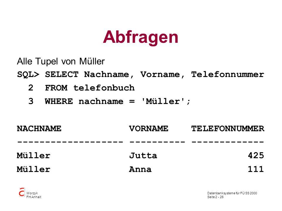 Datenbanksysteme für FÜ SS 2000 Seite 2 - 26 Worzyk FH Anhalt Abfragen Alle Tupel von Müller SQL> SELECT Nachname, Vorname, Telefonnummer 2 FROM telefonbuch 3 WHERE nachname = Müller ; NACHNAME VORNAME TELEFONNUMMER ------------------- ---------- ------------- Müller Jutta 425 Müller Anna 111