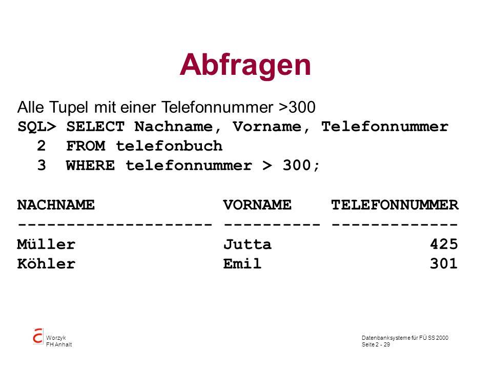 Datenbanksysteme für FÜ SS 2000 Seite 2 - 29 Worzyk FH Anhalt Abfragen Alle Tupel mit einer Telefonnummer >300 SQL> SELECT Nachname, Vorname, Telefonn