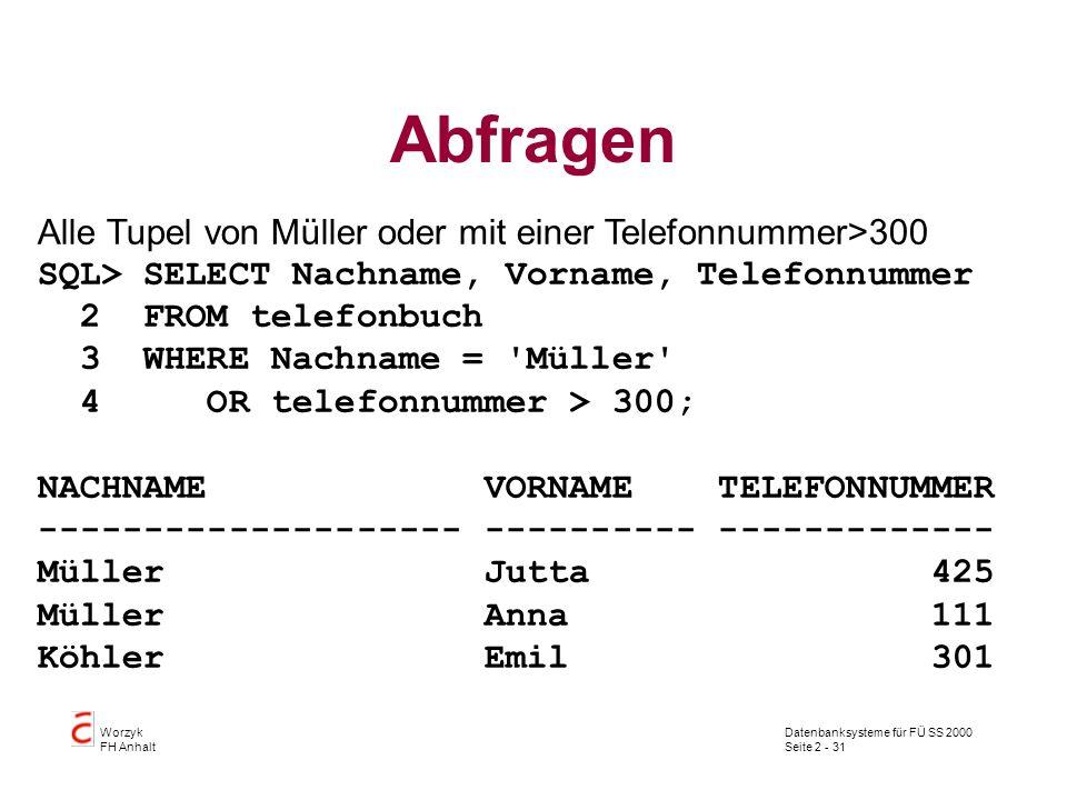 Datenbanksysteme für FÜ SS 2000 Seite 2 - 31 Worzyk FH Anhalt Abfragen Alle Tupel von Müller oder mit einer Telefonnummer>300 SQL> SELECT Nachname, Vorname, Telefonnummer 2 FROM telefonbuch 3 WHERE Nachname = Müller 4 OR telefonnummer > 300; NACHNAME VORNAME TELEFONNUMMER -------------------- ---------- ------------- Müller Jutta 425 Müller Anna 111 Köhler Emil 301