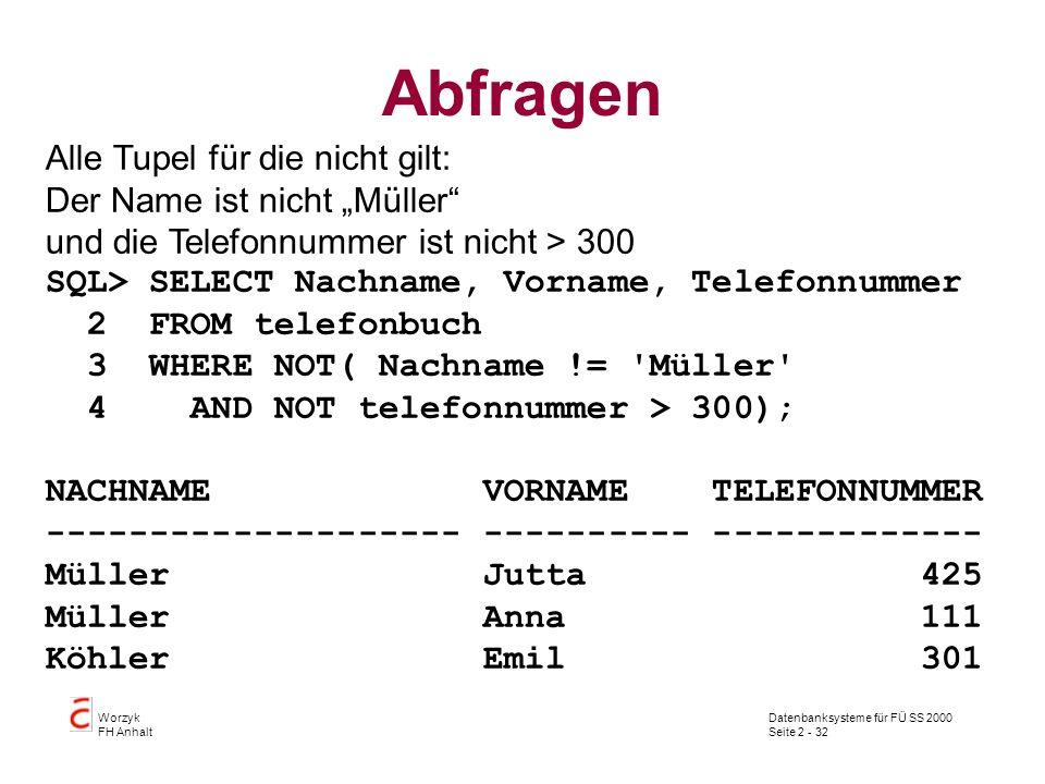 Datenbanksysteme für FÜ SS 2000 Seite 2 - 32 Worzyk FH Anhalt Abfragen Alle Tupel für die nicht gilt: Der Name ist nicht Müller und die Telefonnummer ist nicht > 300 SQL> SELECT Nachname, Vorname, Telefonnummer 2 FROM telefonbuch 3 WHERE NOT( Nachname != Müller 4 AND NOT telefonnummer > 300); NACHNAME VORNAME TELEFONNUMMER -------------------- ---------- ------------- Müller Jutta 425 Müller Anna 111 Köhler Emil 301