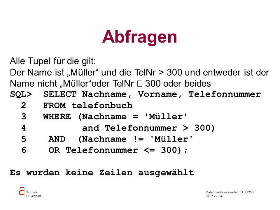 Datenbanksysteme für FÜ SS 2000 Seite 2 - 34 Worzyk FH Anhalt Abfragen Alle Tupel für die gilt: Der Name ist Müller und die TelNr > 300 und entweder i