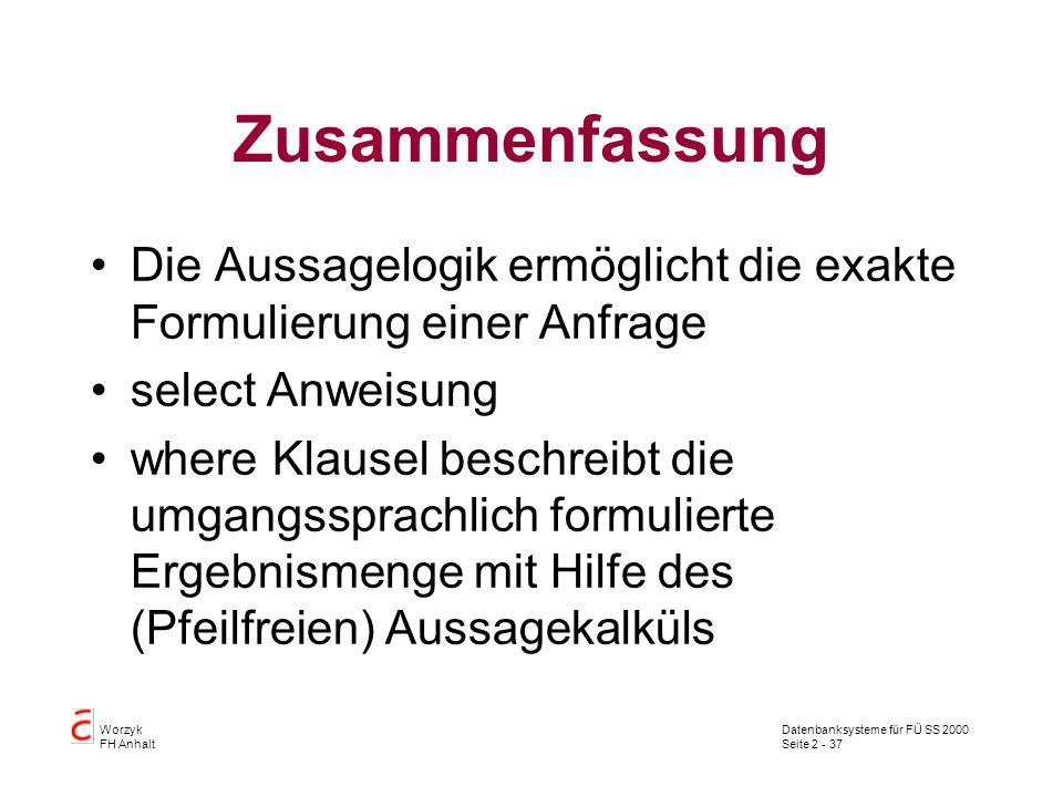 Datenbanksysteme für FÜ SS 2000 Seite 2 - 37 Worzyk FH Anhalt Zusammenfassung Die Aussagelogik ermöglicht die exakte Formulierung einer Anfrage select