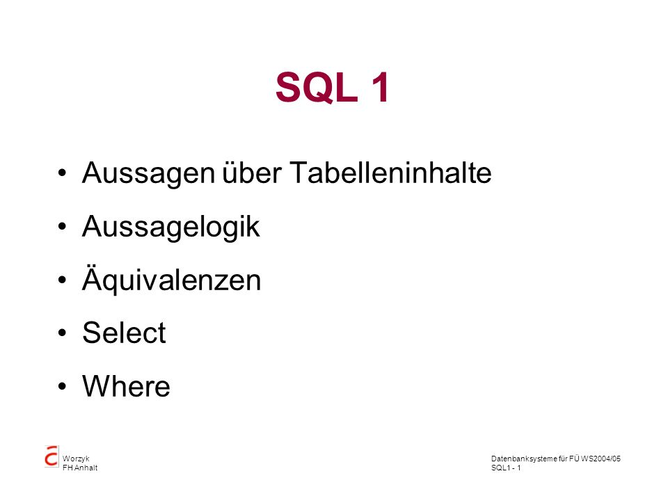 Datenbanksysteme für FÜ WS2004/05 SQL1 - 32 Worzyk FH Anhalt Abfragen Alle Tupel für die gilt: Der Name ist Müller und die TelNr > 300 und entweder ist der Name nicht Mülleroder TelNr 300 oder beides SQL> SELECT Nachname, Vorname, Telefonnummer 2 FROM telefonbuch 3 WHERE (Nachname = Müller 4 and Telefonnummer > 300) 5 AND (Nachname != Müller 6 OR Telefonnummer <= 300); Es wurden keine Zeilen ausgewählt