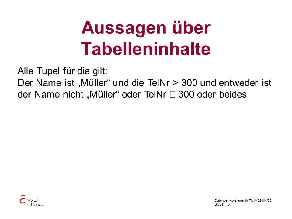 Datenbanksysteme für FÜ WS2004/05 SQL1 - 10 Worzyk FH Anhalt Aussagen über Tabelleninhalte Alle Tupel für die gilt: Der Name ist Müller und die TelNr > 300 und entweder ist der Name nicht Müller oder TelNr 300 oder beides