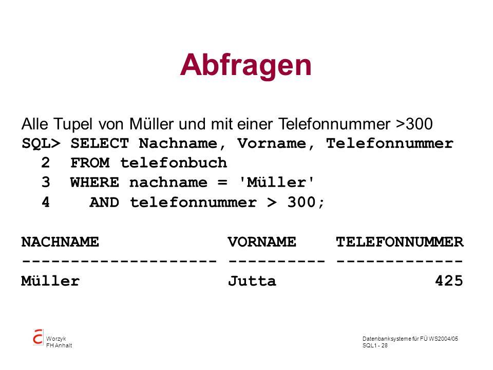 Datenbanksysteme für FÜ WS2004/05 SQL1 - 28 Worzyk FH Anhalt Abfragen Alle Tupel von Müller und mit einer Telefonnummer >300 SQL> SELECT Nachname, Vorname, Telefonnummer 2 FROM telefonbuch 3 WHERE nachname = Müller 4 AND telefonnummer > 300; NACHNAME VORNAME TELEFONNUMMER -------------------- ---------- ------------- Müller Jutta 425