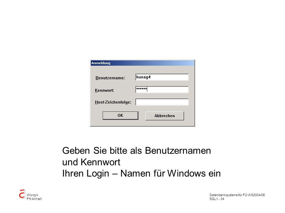Datenbanksysteme für FÜ WS2004/05 SQL1 - 34 Worzyk FH Anhalt Anmelden Geben Sie bitte als Benutzernamen und Kennwort Ihren Login – Namen für Windows ein