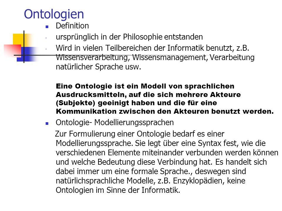 Ontologien Definition - ursprünglich in der Philosophie entstanden - Wird in vielen Teilbereichen der Informatik benutzt, z.B. Wissensverarbeitung, Wi