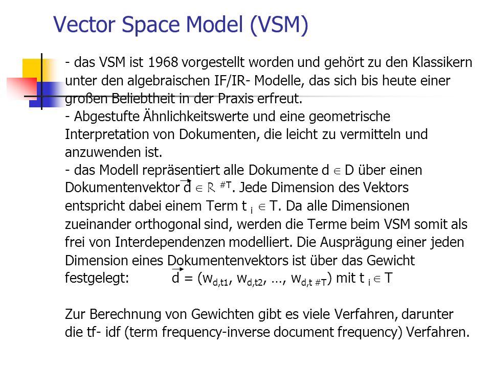 Vector Space Model (VSM) - das VSM ist 1968 vorgestellt worden und gehört zu den Klassikern unter den algebraischen IF/IR- Modelle, das sich bis heute