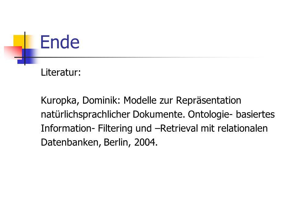 Ende Literatur: Kuropka, Dominik: Modelle zur Repräsentation natürlichsprachlicher Dokumente. Ontologie- basiertes Information- Filtering und –Retriev