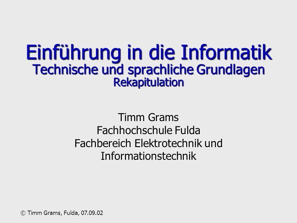 Einführung in die Informatik Technische und sprachliche Grundlagen Rekapitulation Timm Grams Fachhochschule Fulda Fachbereich Elektrotechnik und Infor