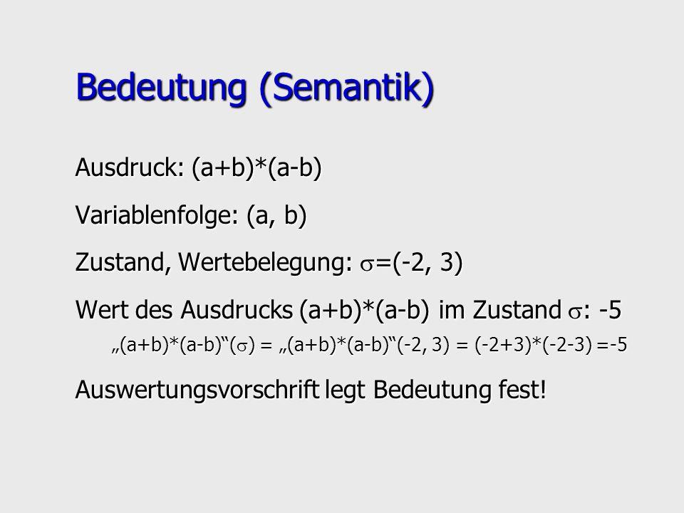 Bedeutung (Semantik) Ausdruck: (a+b)*(a-b) Variablenfolge: (a, b) Zustand, Wertebelegung: =(-2, 3) Wert des Ausdrucks (a+b)*(a-b) im Zustand : -5 (a+b