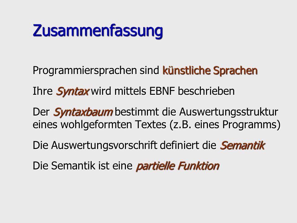 Zusammenfassung Programmiersprachen sind künstliche Sprachen Ihre Syntax wird mittels EBNF beschrieben Der Syntaxbaum bestimmt die Auswertungsstruktur