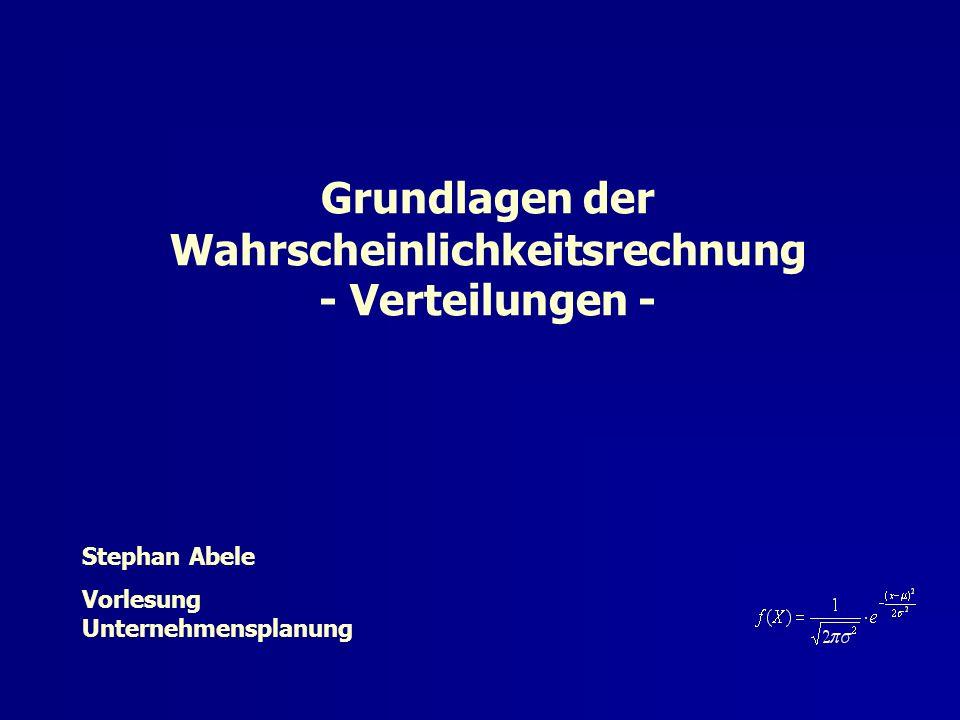 Stephan Abele Vorlesung Unternehmensplanung Grundlagen der Wahrscheinlichkeitsrechnung - Verteilungen -