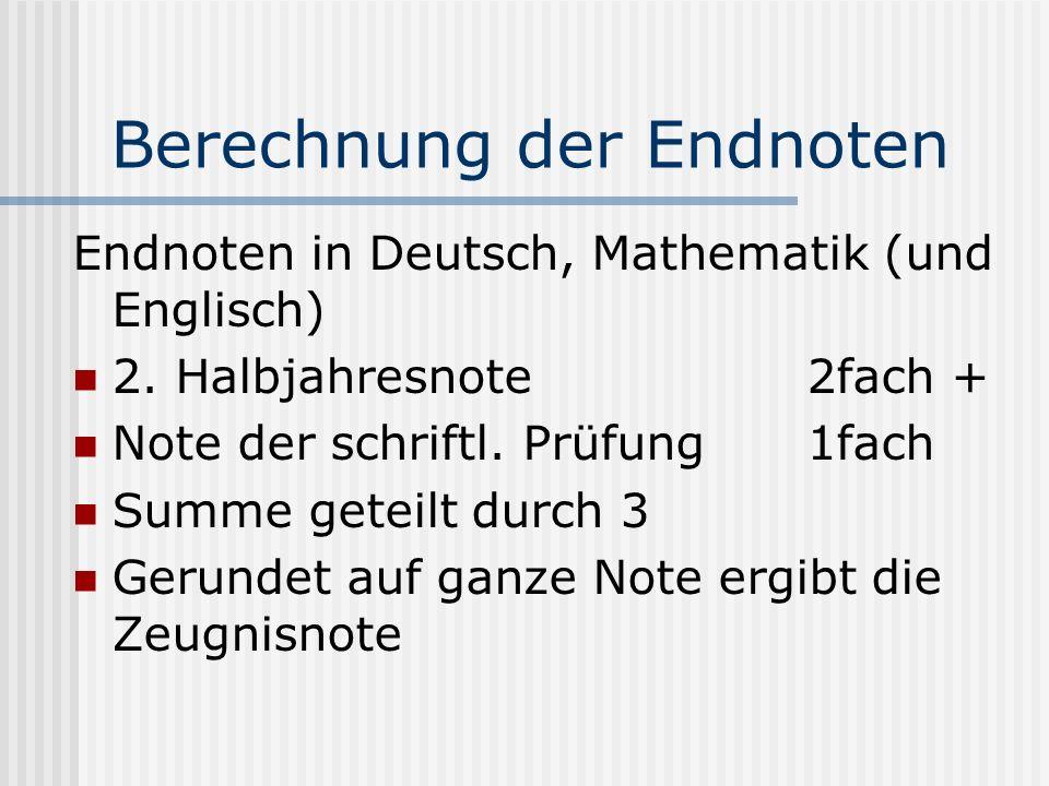 Berechnung der Endnoten Endnoten in Deutsch, Mathematik (und Englisch) 2. Halbjahresnote 2fach + Note der schriftl. Prüfung1fach Summe geteilt durch 3