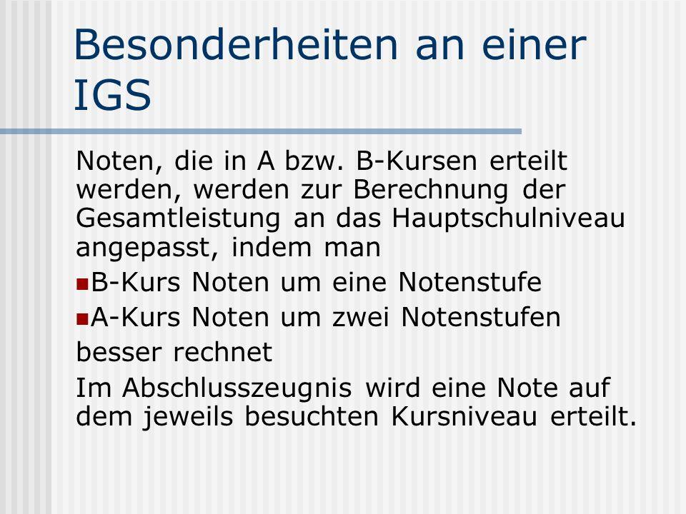 Besonderheiten an einer IGS Noten, die in A bzw. B-Kursen erteilt werden, werden zur Berechnung der Gesamtleistung an das Hauptschulniveau angepasst,