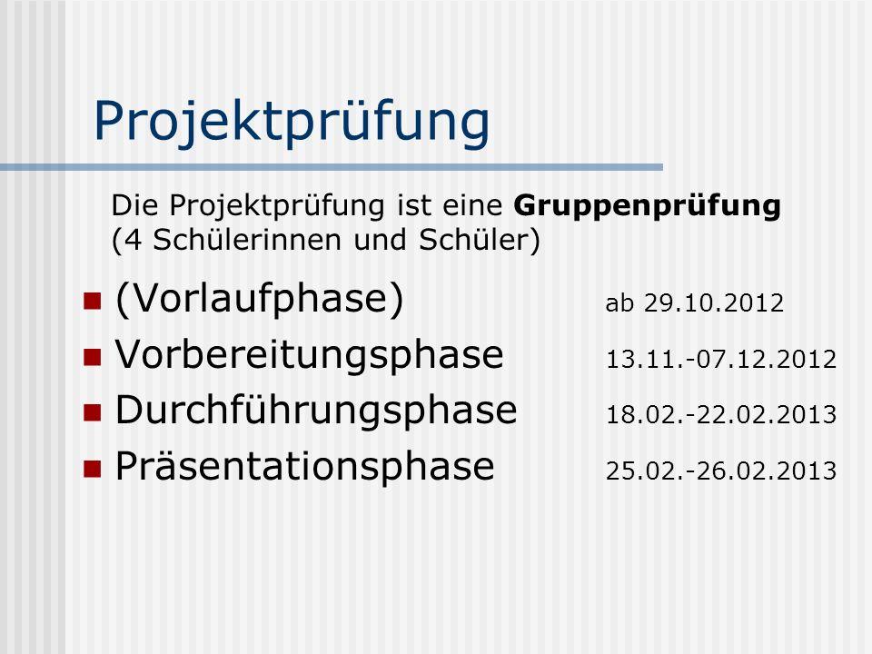 Projektprüfung (Vorlaufphase) ab 29.10.2012 Vorbereitungsphase 13.11.-07.12.2012 Durchführungsphase 18.02.-22.02.2013 Präsentationsphase 25.02.-26.02.