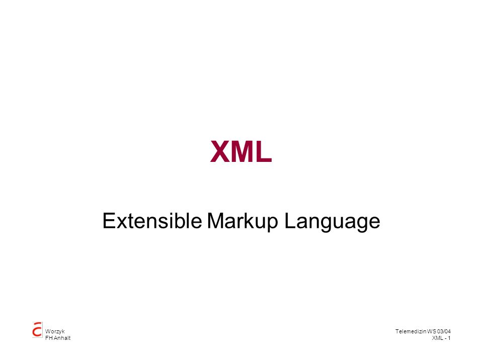 Worzyk FH Anhalt Telemedizin WS 03/04 XML - 1 XML Extensible Markup Language
