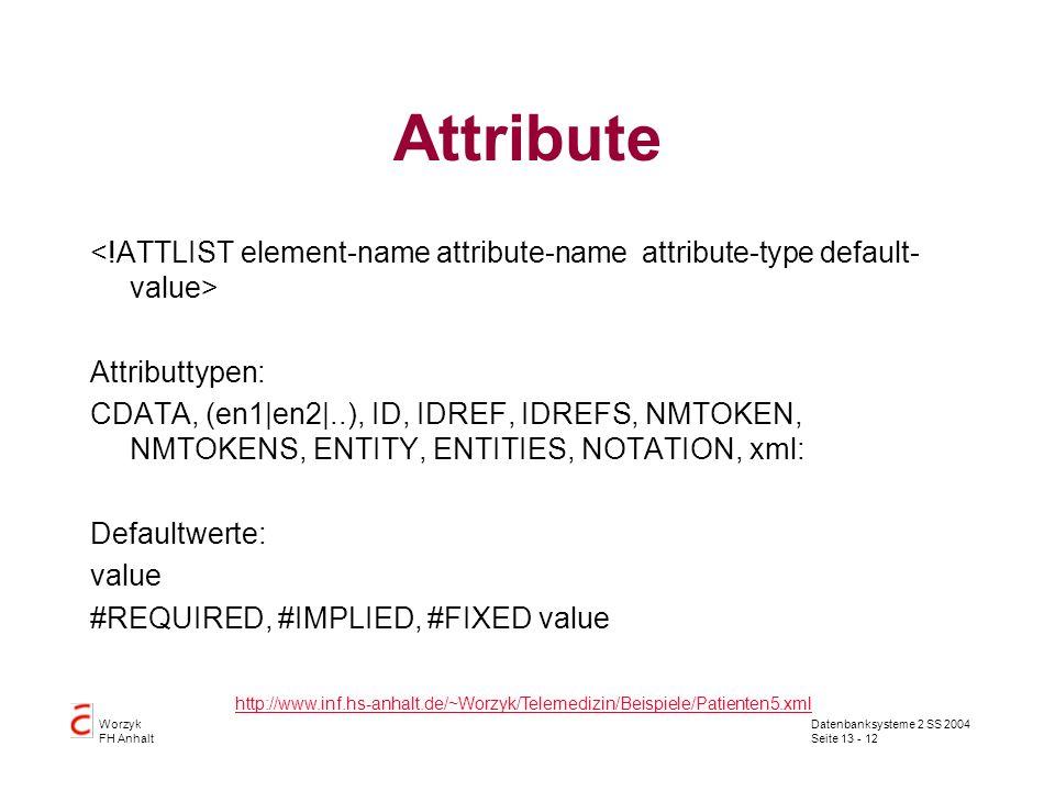 Datenbanksysteme 2 SS 2004 Seite 13 - 12 Worzyk FH Anhalt Attribute Attributtypen: CDATA, (en1|en2|..), ID, IDREF, IDREFS, NMTOKEN, NMTOKENS, ENTITY,
