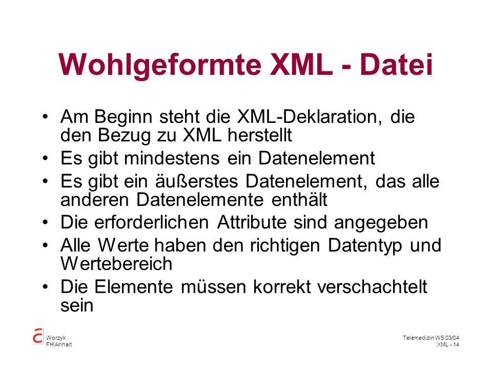 Worzyk FH Anhalt Telemedizin WS 03/04 XML - 14 Wohlgeformte XML - Datei Am Beginn steht die XML-Deklaration, die den Bezug zu XML herstellt Es gibt mi