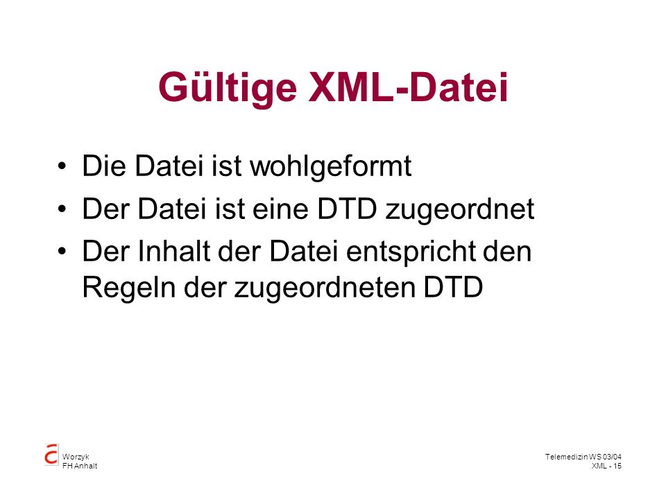Worzyk FH Anhalt Telemedizin WS 03/04 XML - 15 Gültige XML-Datei Die Datei ist wohlgeformt Der Datei ist eine DTD zugeordnet Der Inhalt der Datei ents