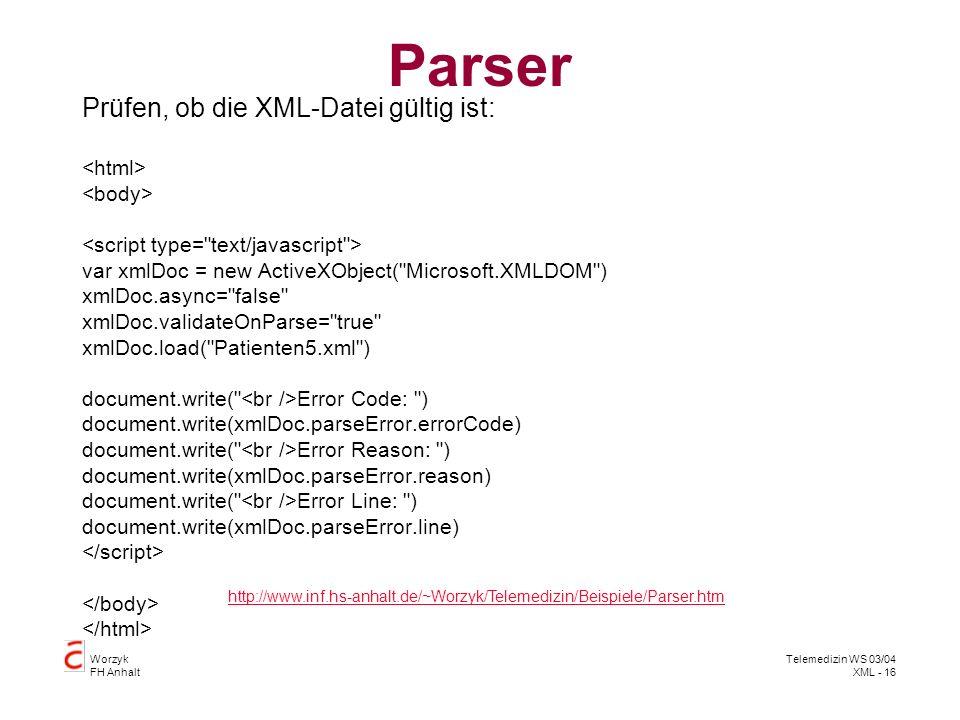 Worzyk FH Anhalt Telemedizin WS 03/04 XML - 16 Parser Prüfen, ob die XML-Datei gültig ist: var xmlDoc = new ActiveXObject(