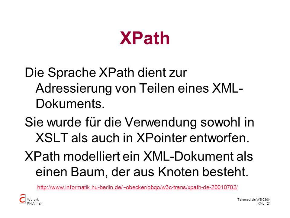 Worzyk FH Anhalt Telemedizin WS 03/04 XML - 21 XPath Die Sprache XPath dient zur Adressierung von Teilen eines XML- Dokuments. Sie wurde für die Verwe