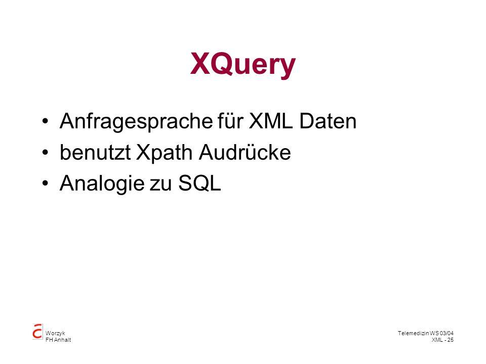 Worzyk FH Anhalt Telemedizin WS 03/04 XML - 25 XQuery Anfragesprache für XML Daten benutzt Xpath Audrücke Analogie zu SQL