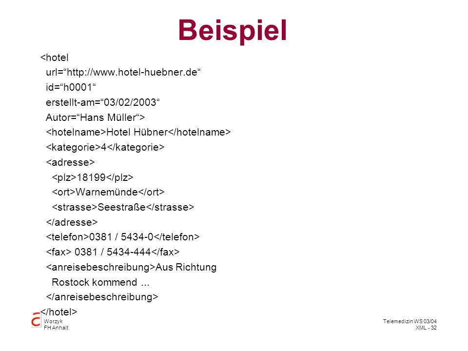 Worzyk FH Anhalt Telemedizin WS 03/04 XML - 32 Beispiel <hotel url=http://www.hotel-huebner.de id=h0001 erstellt-am=03/02/2003 Autor=Hans Müller> Hote