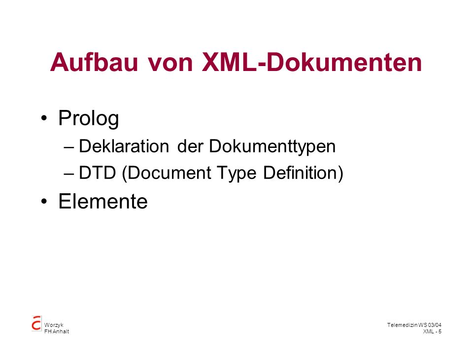 Worzyk FH Anhalt Telemedizin WS 03/04 XML - 6 Document Type Definition DTD Beschreibt die Grammatik eines XML – Dokuments Erlaubte Elemente und Attribute Deren Datentyp und Wertebereich Deren Schachtelung Ein XML – Dokument, das den Regeln einer DTD entspricht heißt gültig