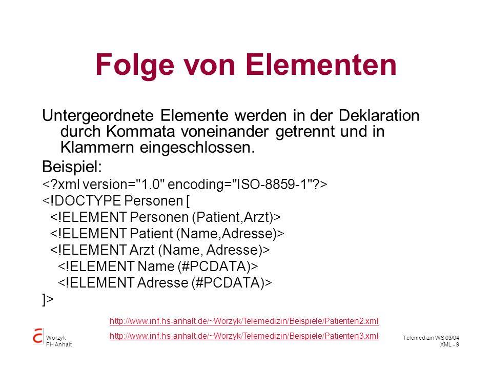 Worzyk FH Anhalt Telemedizin WS 03/04 XML - 10 Auswahlliste Auswahl genau eines Elementes: Die wahlweise zur Verfügung stehenden Elemente werden durch | getrennt Beispiel: <!DOCTYPE Personen [ http://www.inf.hs-anhalt.de/~Worzyk/Telemedizin/Beispiele/Patienten4.xml