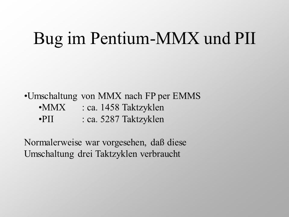 Bug im Pentium-MMX und PII Umschaltung von MMX nach FP per EMMS MMX: ca. 1458 Taktzyklen PII: ca. 5287 Taktzyklen Normalerweise war vorgesehen, daß di