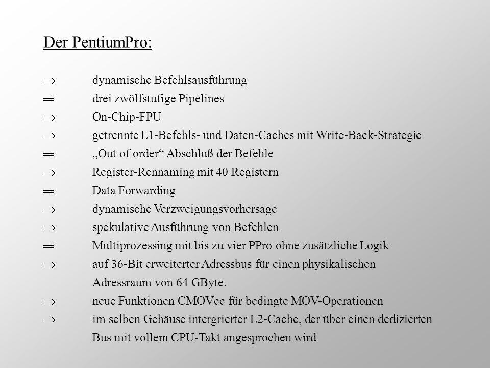 Der PentiumPro: dynamische Befehlsausführung drei zwölfstufige Pipelines On-Chip-FPU getrennte L1-Befehls- und Daten-Caches mit Write-Back-Strategie O