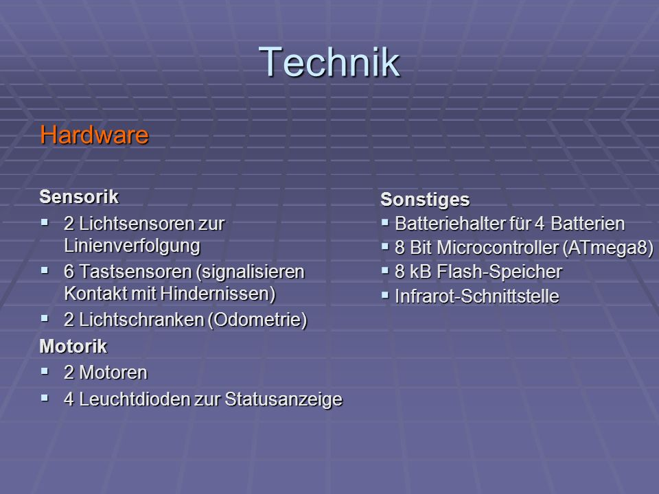 Technik HardwareSensorik 2 Lichtsensoren zur Linienverfolgung 2 Lichtsensoren zur Linienverfolgung 6 Tastsensoren (signalisieren Kontakt mit Hindernis