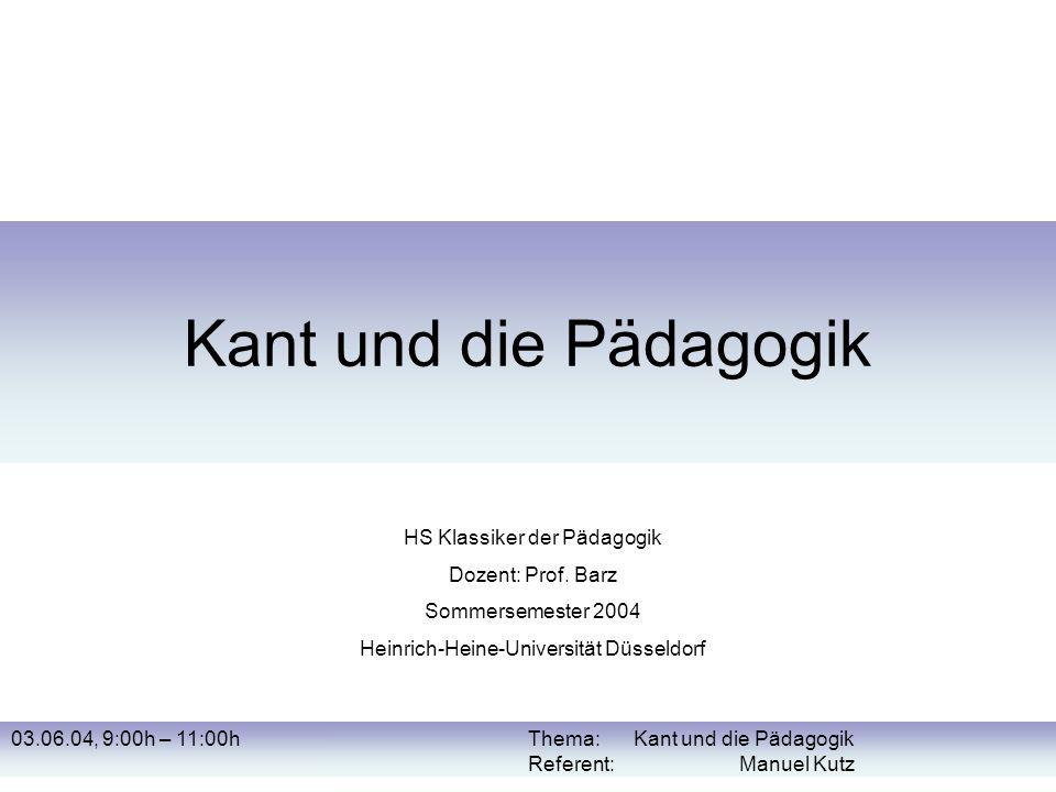 03.06.04, 9:00h – 11:00hThema: Kant und die Pädagogik Referent: Manuel Kutz Kant und die Pädagogik HS Klassiker der Pädagogik Dozent: Prof. Barz Somme