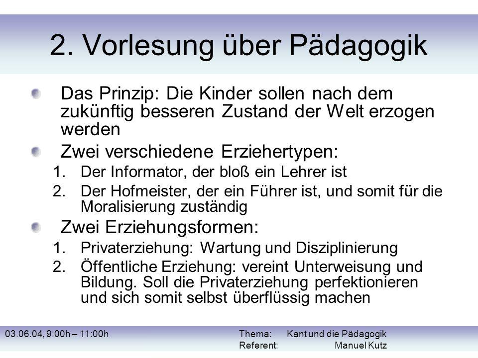 03.06.04, 9:00h – 11:00hThema: Kant und die Pädagogik Referent: Manuel Kutz 2. Vorlesung über Pädagogik Das Prinzip: Die Kinder sollen nach dem zukünf
