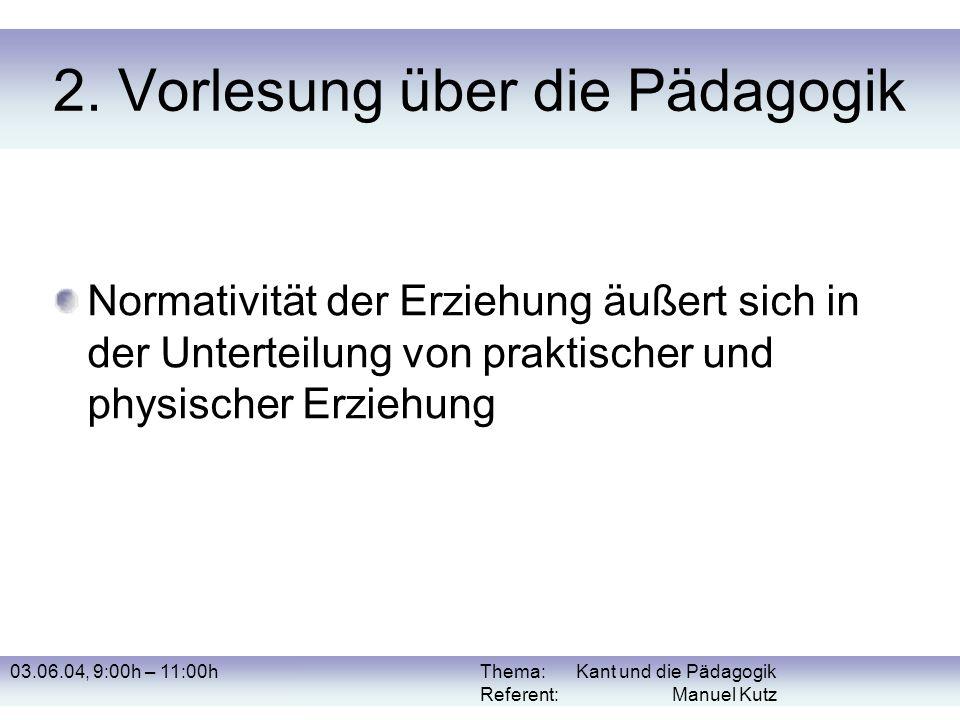 03.06.04, 9:00h – 11:00hThema: Kant und die Pädagogik Referent: Manuel Kutz 2. Vorlesung über die Pädagogik Normativität der Erziehung äußert sich in