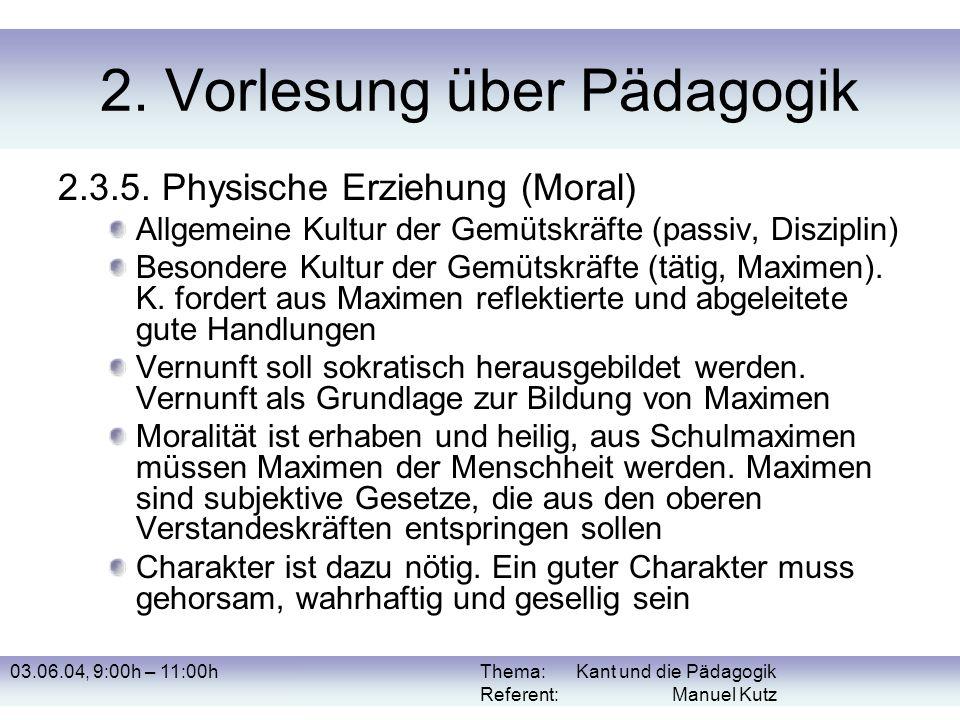 03.06.04, 9:00h – 11:00hThema: Kant und die Pädagogik Referent: Manuel Kutz 2. Vorlesung über Pädagogik 2.3.5. Physische Erziehung (Moral) Allgemeine