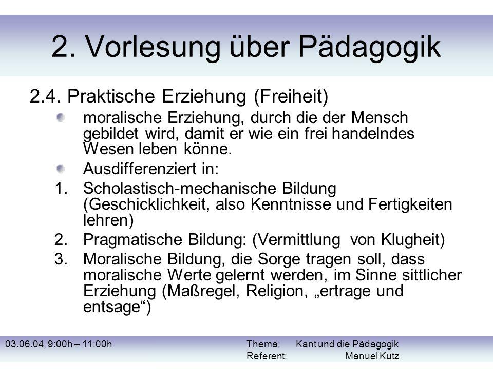 03.06.04, 9:00h – 11:00hThema: Kant und die Pädagogik Referent: Manuel Kutz 2. Vorlesung über Pädagogik 2.4. Praktische Erziehung (Freiheit) moralisch