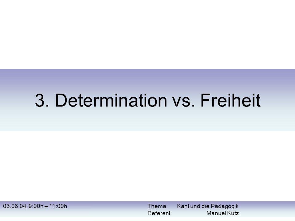 03.06.04, 9:00h – 11:00hThema: Kant und die Pädagogik Referent: Manuel Kutz 3. Determination vs. Freiheit