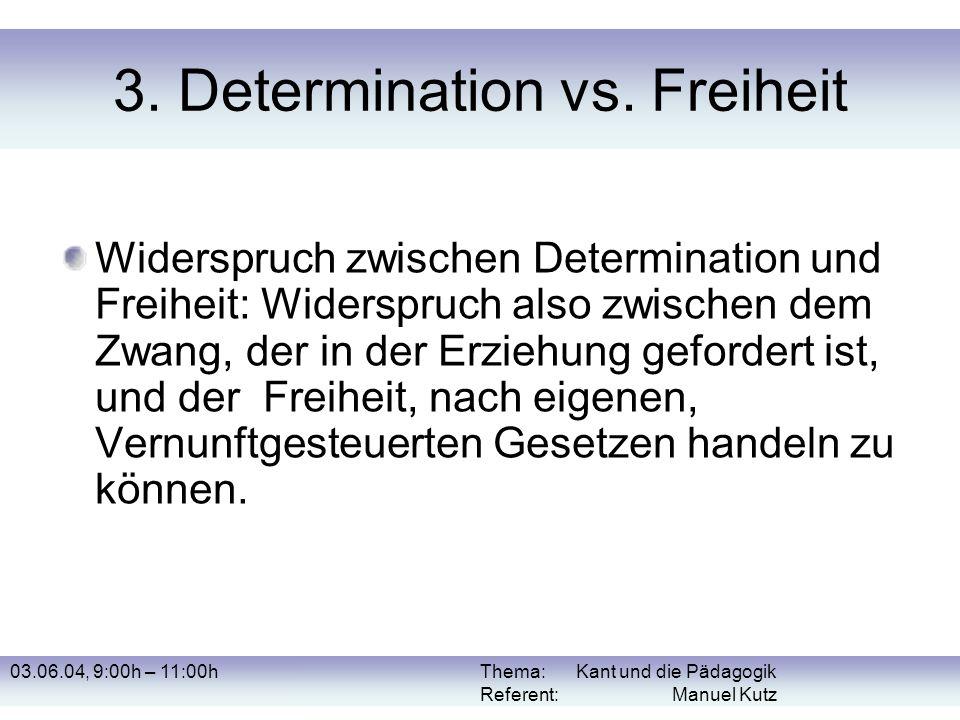 03.06.04, 9:00h – 11:00hThema: Kant und die Pädagogik Referent: Manuel Kutz 3. Determination vs. Freiheit Widerspruch zwischen Determination und Freih