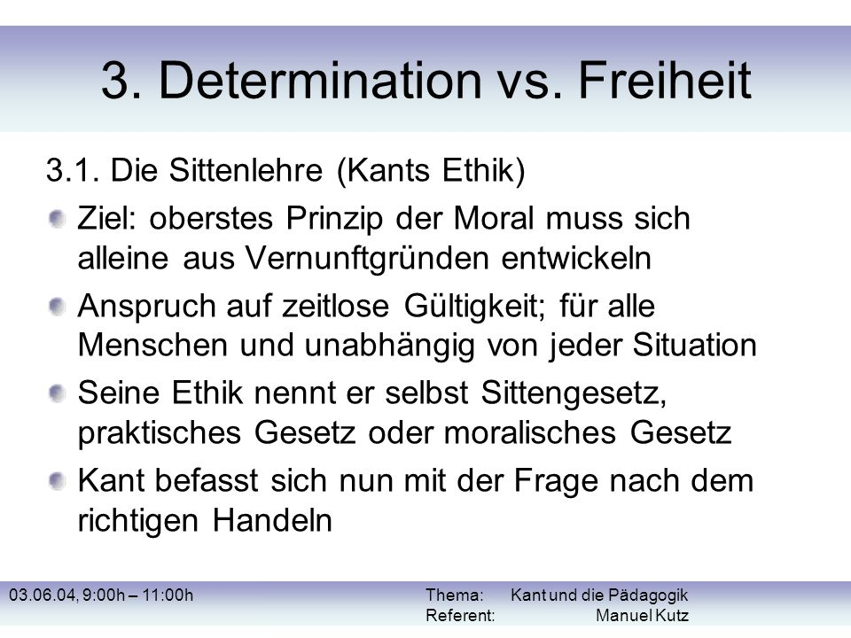 03.06.04, 9:00h – 11:00hThema: Kant und die Pädagogik Referent: Manuel Kutz 3. Determination vs. Freiheit 3.1. Die Sittenlehre (Kants Ethik) Ziel: obe
