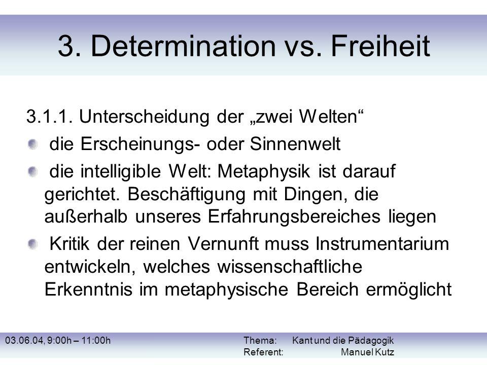 03.06.04, 9:00h – 11:00hThema: Kant und die Pädagogik Referent: Manuel Kutz 3. Determination vs. Freiheit 3.1.1. Unterscheidung der zwei Welten die Er