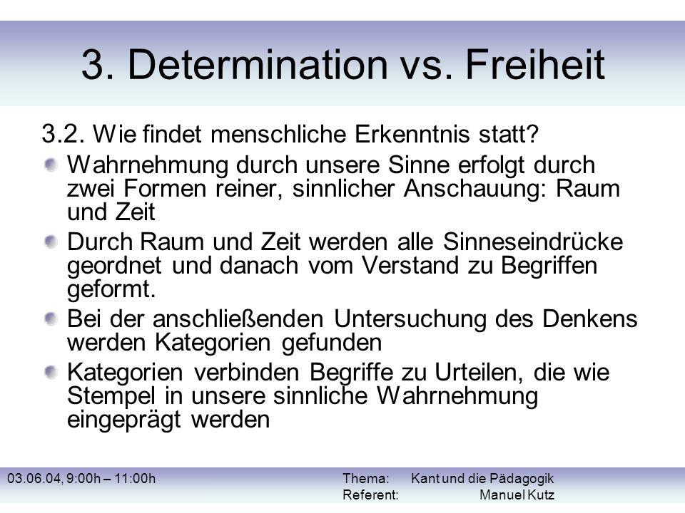 03.06.04, 9:00h – 11:00hThema: Kant und die Pädagogik Referent: Manuel Kutz 3. Determination vs. Freiheit 3.2. Wie findet menschliche Erkenntnis statt