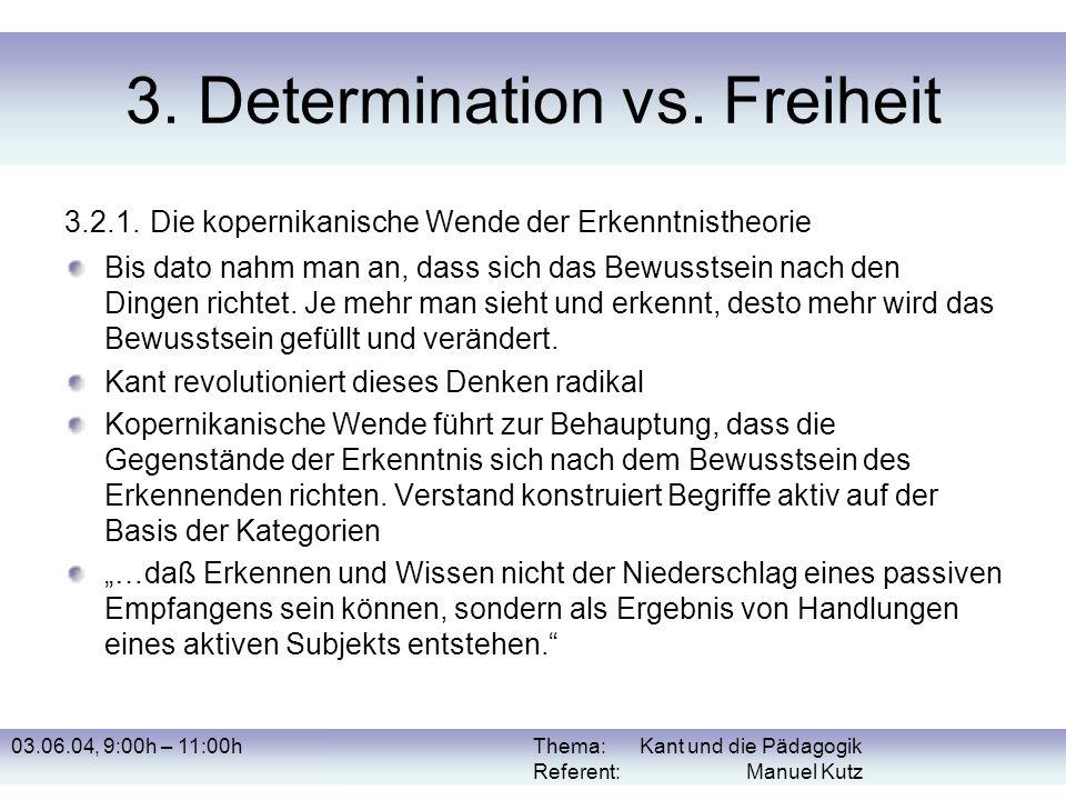 03.06.04, 9:00h – 11:00hThema: Kant und die Pädagogik Referent: Manuel Kutz 3. Determination vs. Freiheit 3.2.1. Die kopernikanische Wende der Erkennt