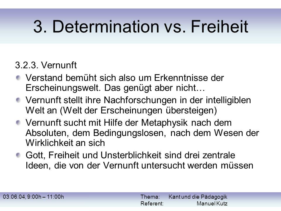 03.06.04, 9:00h – 11:00hThema: Kant und die Pädagogik Referent: Manuel Kutz 3. Determination vs. Freiheit 3.2.3. Vernunft Verstand bemüht sich also um