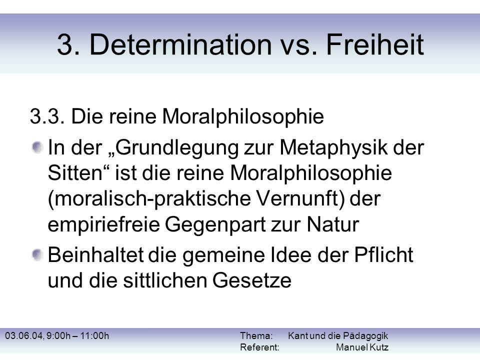 03.06.04, 9:00h – 11:00hThema: Kant und die Pädagogik Referent: Manuel Kutz 3. Determination vs. Freiheit 3.3. Die reine Moralphilosophie In der Grund