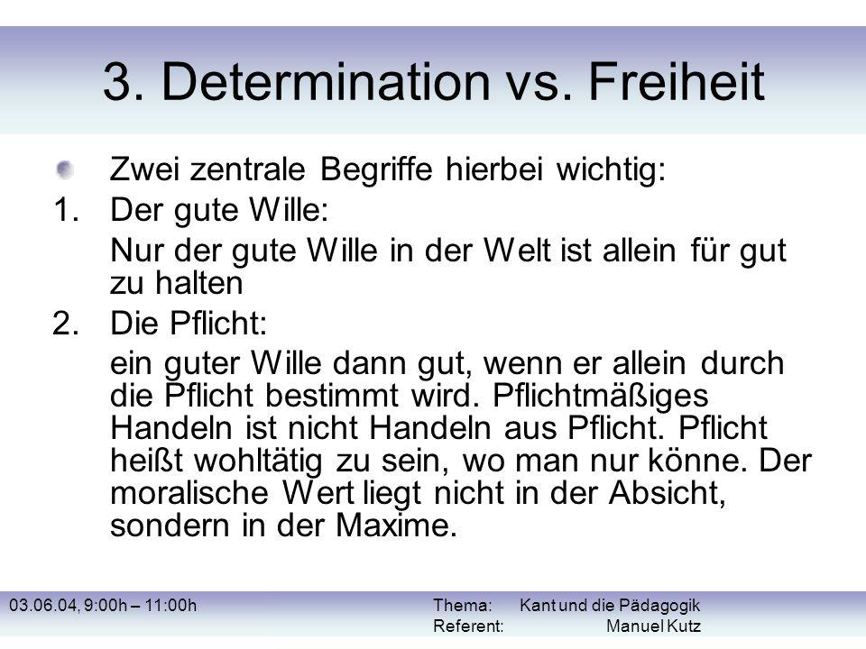 03.06.04, 9:00h – 11:00hThema: Kant und die Pädagogik Referent: Manuel Kutz 3. Determination vs. Freiheit Zwei zentrale Begriffe hierbei wichtig: 1.De